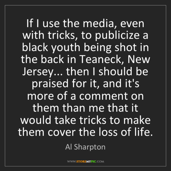 Al Sharpton: If I use the media, even with tricks, to publicize a...