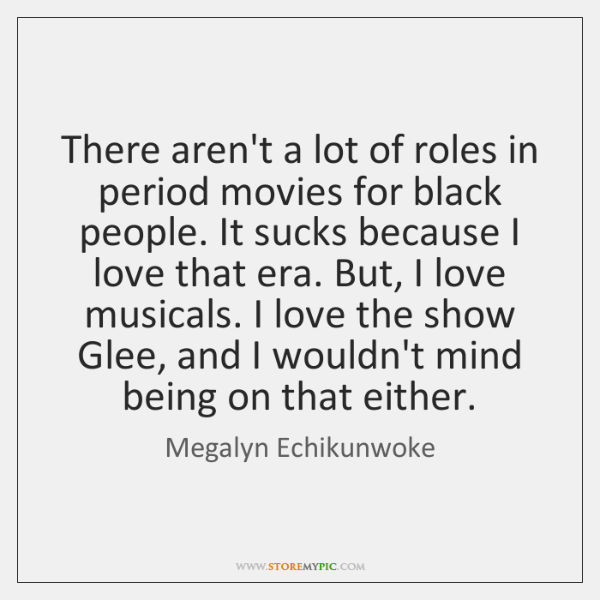 There aren't a lot of roles in period movies for black people. ...