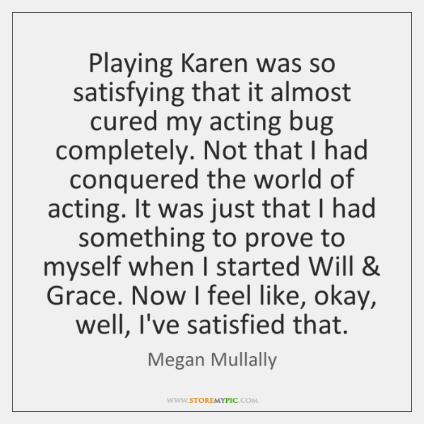 Playing Karen was so satisfying that it almost cured my acting bug ...