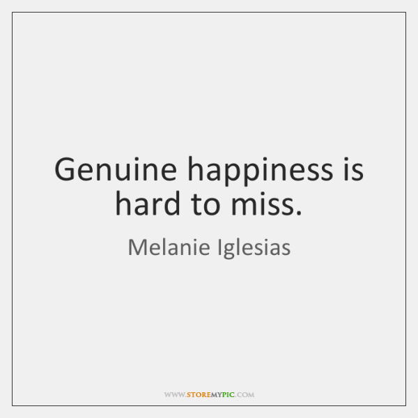 Genuine happiness is hard to miss.