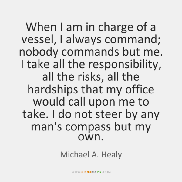 When I am in charge of a vessel, I always command; nobody ...