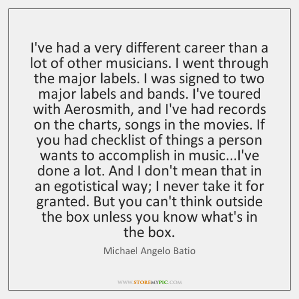 I've had a very different career than a lot of other musicians. ...