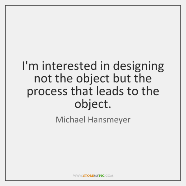 I'm interested in designing not the object but the process that leads ...