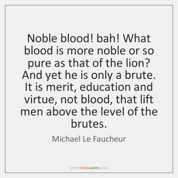 Noble blood! bah! What blood is more noble or so pure as ...