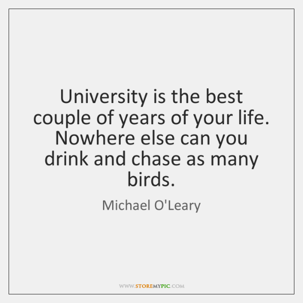 University is the best couple of years of your life. Nowhere else ...