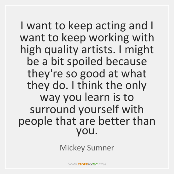 I want to keep acting and I want to keep working with ...