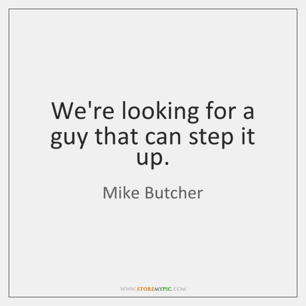 We're looking for a guy that can step it up.