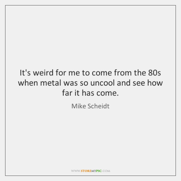 It's weird for me to come from the 80s when metal was ...