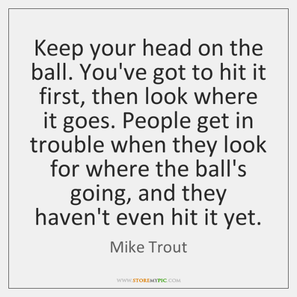 Keep your head on the ball. You've got to hit it first, ...