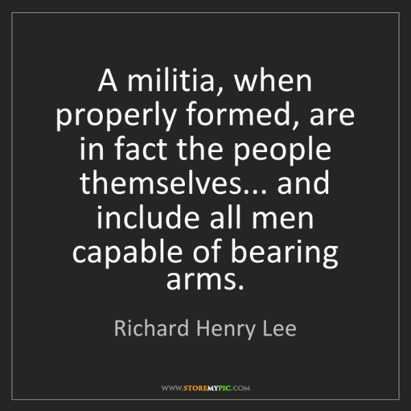 Richard Henry Lee: A militia, when properly formed, are in fact the people...