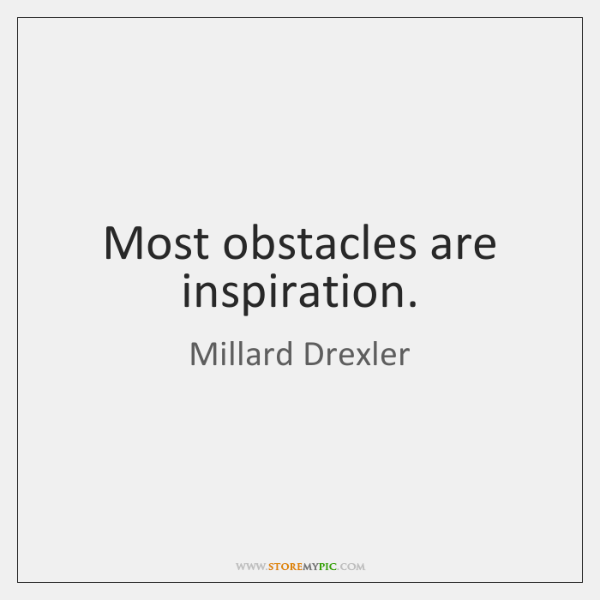 Most obstacles are inspiration.