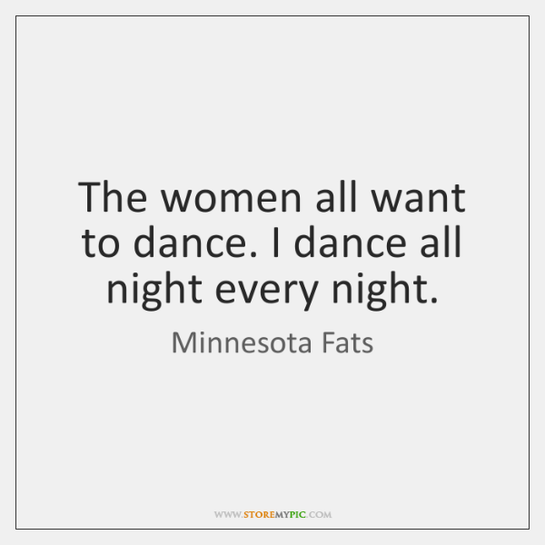The women all want to dance. I dance all night every night.