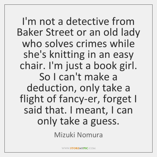 I'm not a detective from Baker Street or an old lady who ...