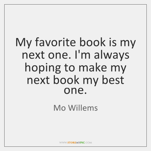 My favorite book is my next one. I'm always hoping to make ...