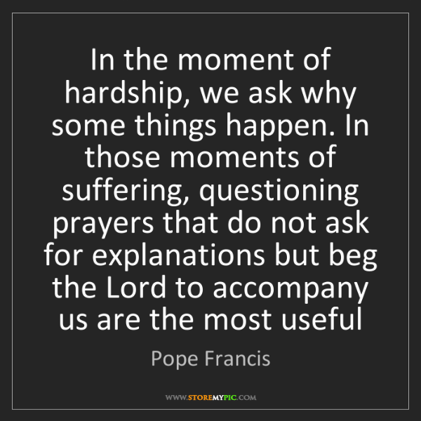 Pope Francis: In the moment of hardship, we ask why some things happen....