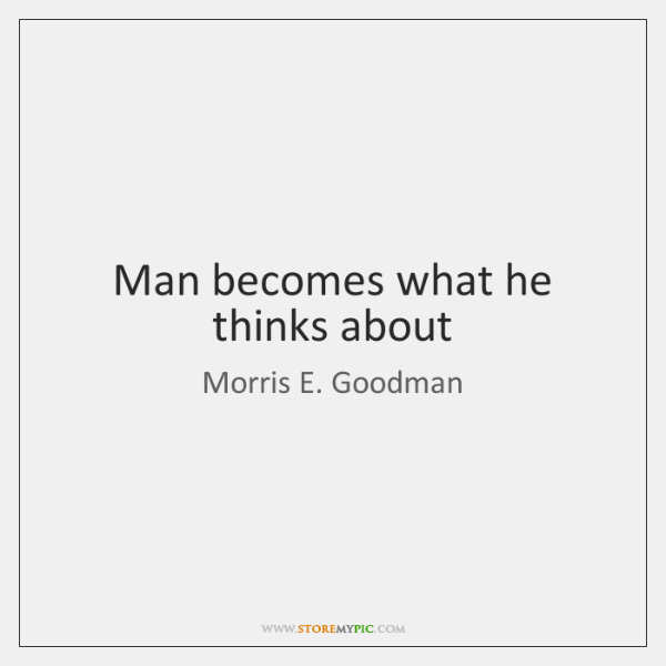 Man becomes what he thinks about