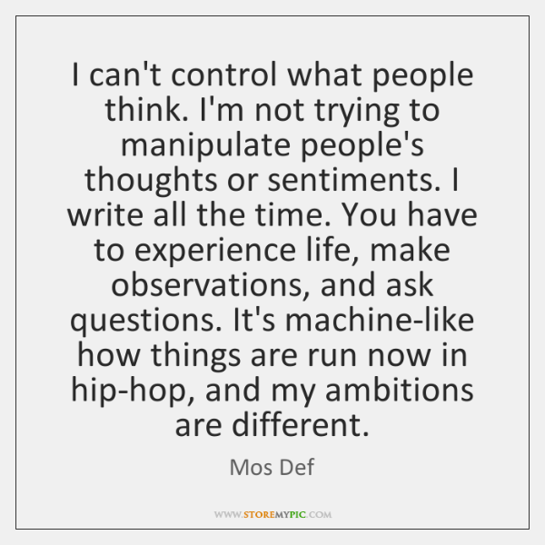 I can't control what people think  I'm not trying to manipulate