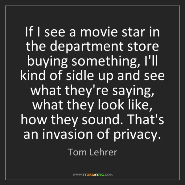 Tom Lehrer: If I see a movie star in the department store buying...