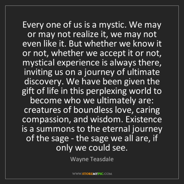 Wayne Teasdale: Every one of us is a mystic. We may or may not realize...