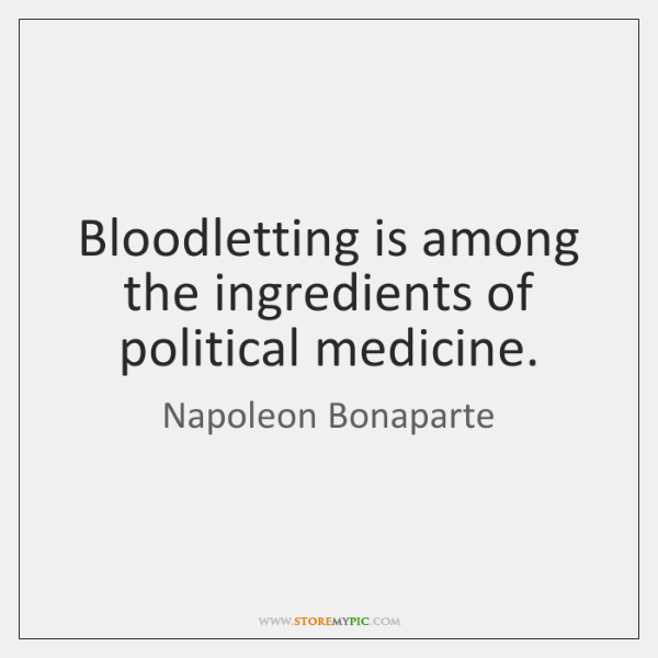 Bloodletting is among the ingredients of political medicine.