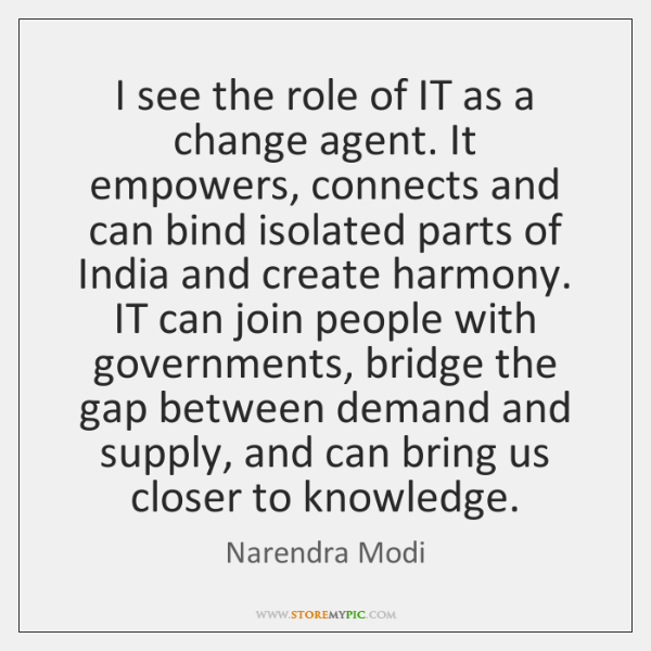 I see the role of IT as a change agent. It empowers, ...