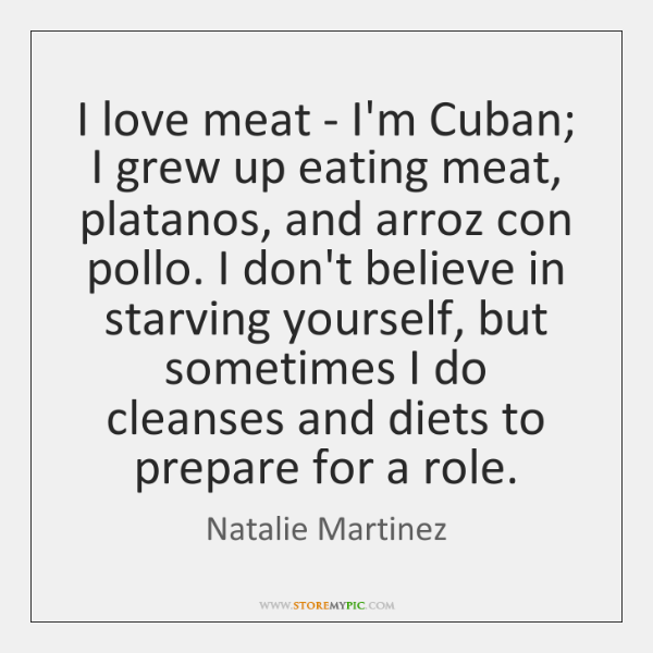 I love meat - I'm Cuban; I grew up eating meat, platanos, ...
