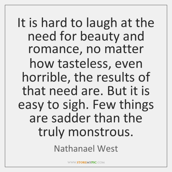 It is hard to laugh at the need for beauty and romance, ...