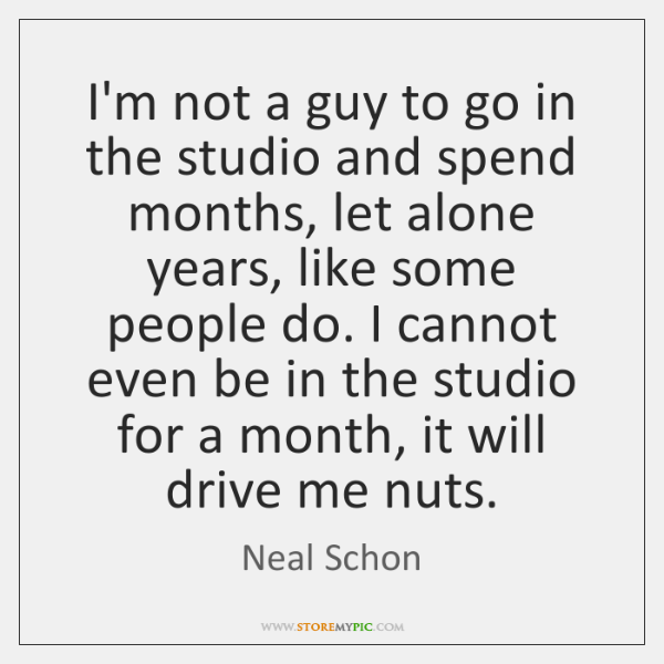 I'm not a guy to go in the studio and spend months, ...