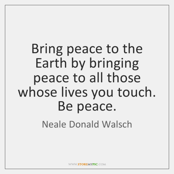 Bring peace to the Earth by bringing peace to all those whose ...
