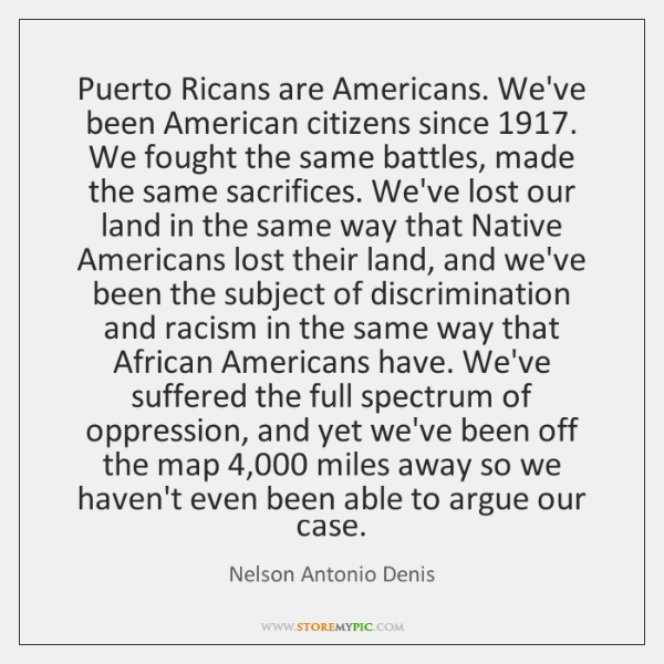Puerto Ricans are Americans. We've been American citizens since 1917. We fought the ...