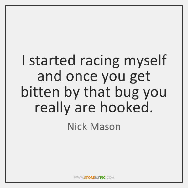 I started racing myself and once you get bitten by that bug ...