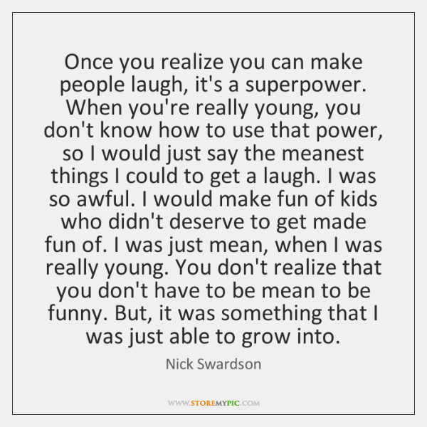 Once you realize you can make people laugh, it's a superpower. When ...