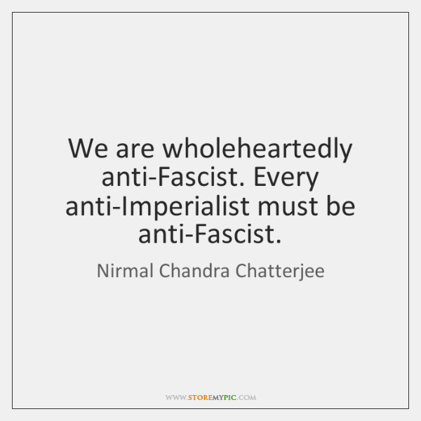 We are wholeheartedly anti-Fascist. Every anti-Imperialist must be anti-Fascist.