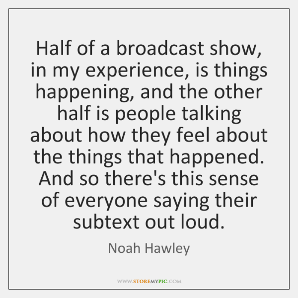 Half of a broadcast show, in my experience, is things happening, and ...