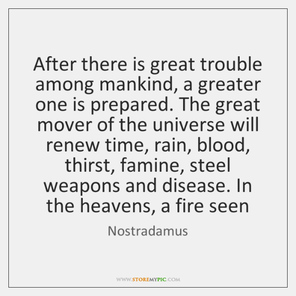 After there is great trouble among mankind, a greater one is prepared. ...
