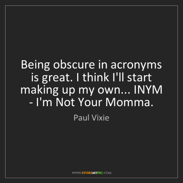 Paul Vixie: Being obscure in acronyms is great. I think I'll start...