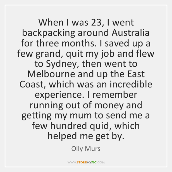 When I was 23, I went backpacking around Australia for three months. I ...