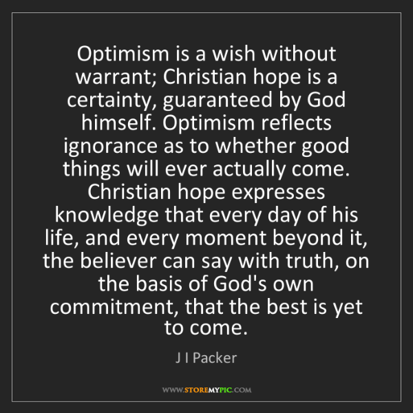 J I Packer: Optimism is a wish without warrant; Christian hope is...