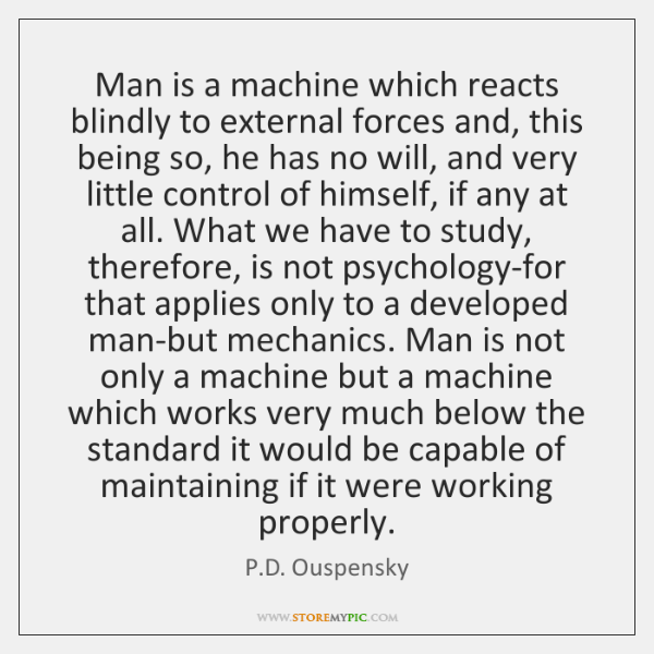 Man is a machine which reacts blindly to external forces and, this ...