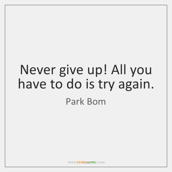 Never give up! All you have to do is try again.
