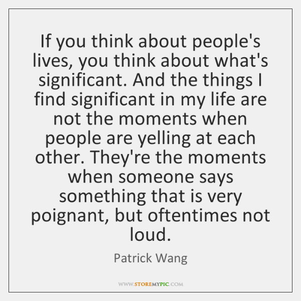 If you think about people's lives, you think about what's significant. And ...