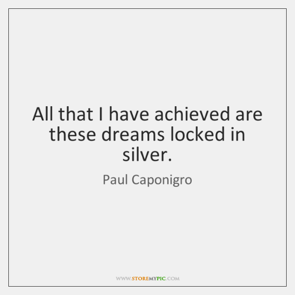 All that I have achieved are these dreams locked in silver.