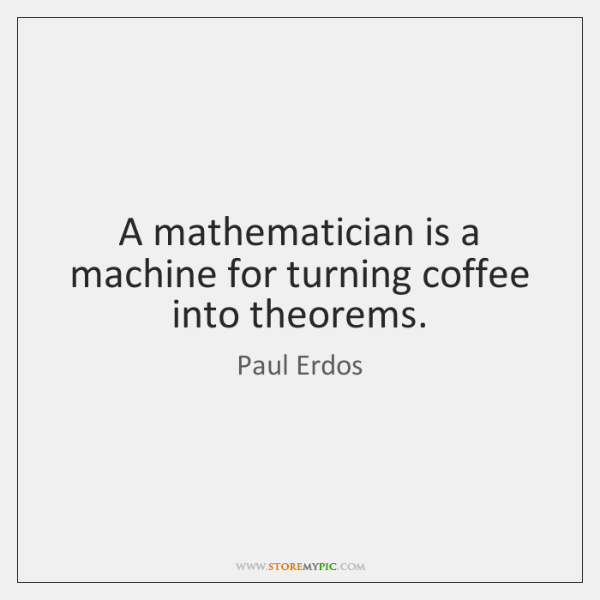 A mathematician is a machine for turning coffee into theorems.