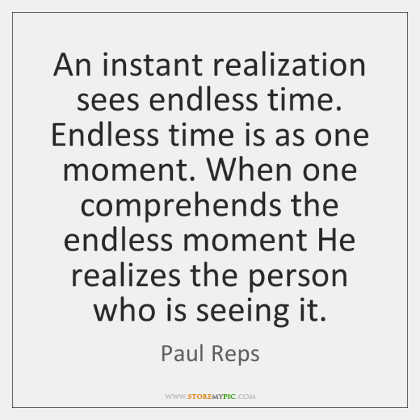 An instant realization sees endless time. Endless time is as one moment. ...