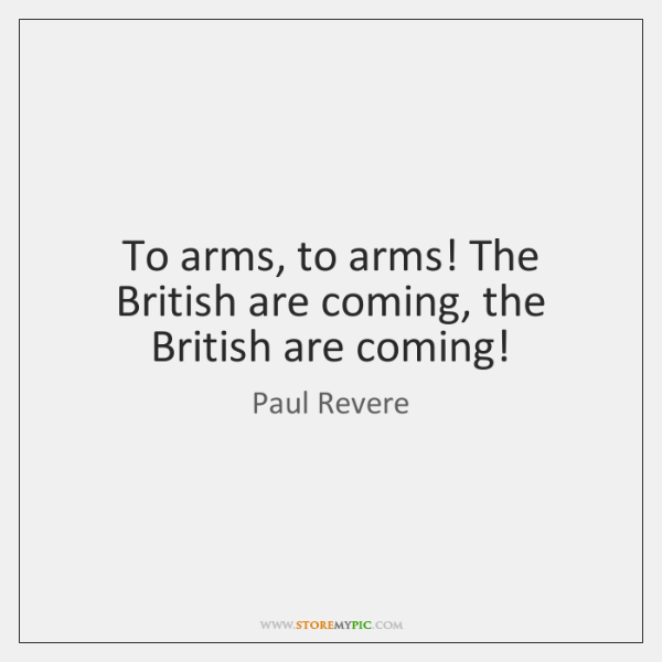 To arms, to arms! The British are coming, the British are coming!