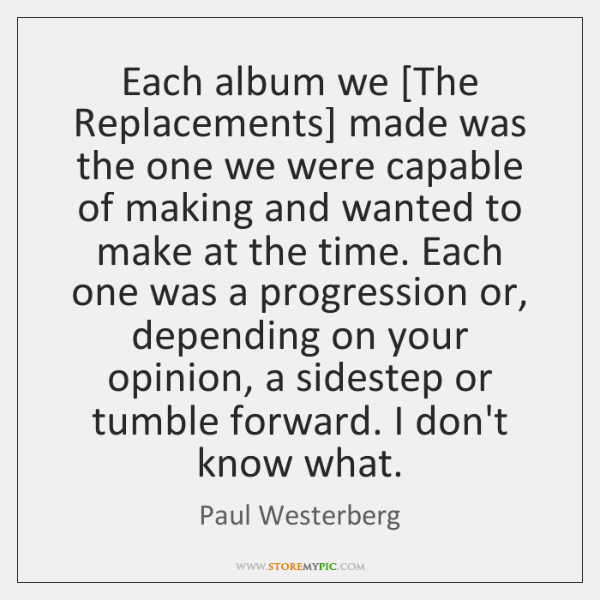 Each album we [The Replacements] made was the one we were capable ...