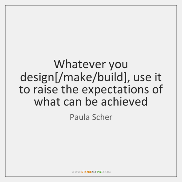 Whatever you design[/make/build], use it to raise the expectations of ...