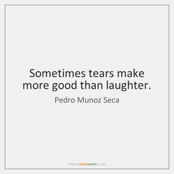 Sometimes tears make more good than laughter.