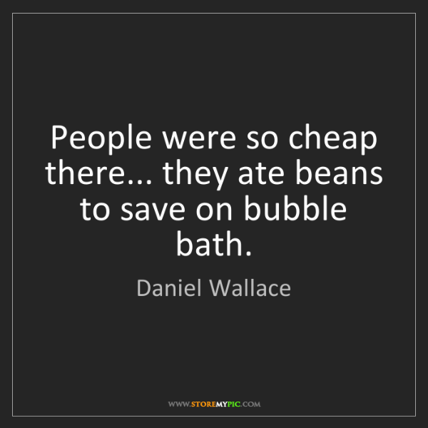 Daniel Wallace: People were so cheap there... they ate beans to save...
