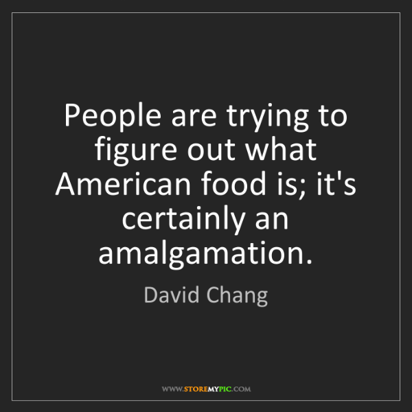 David Chang: People are trying to figure out what American food is;...